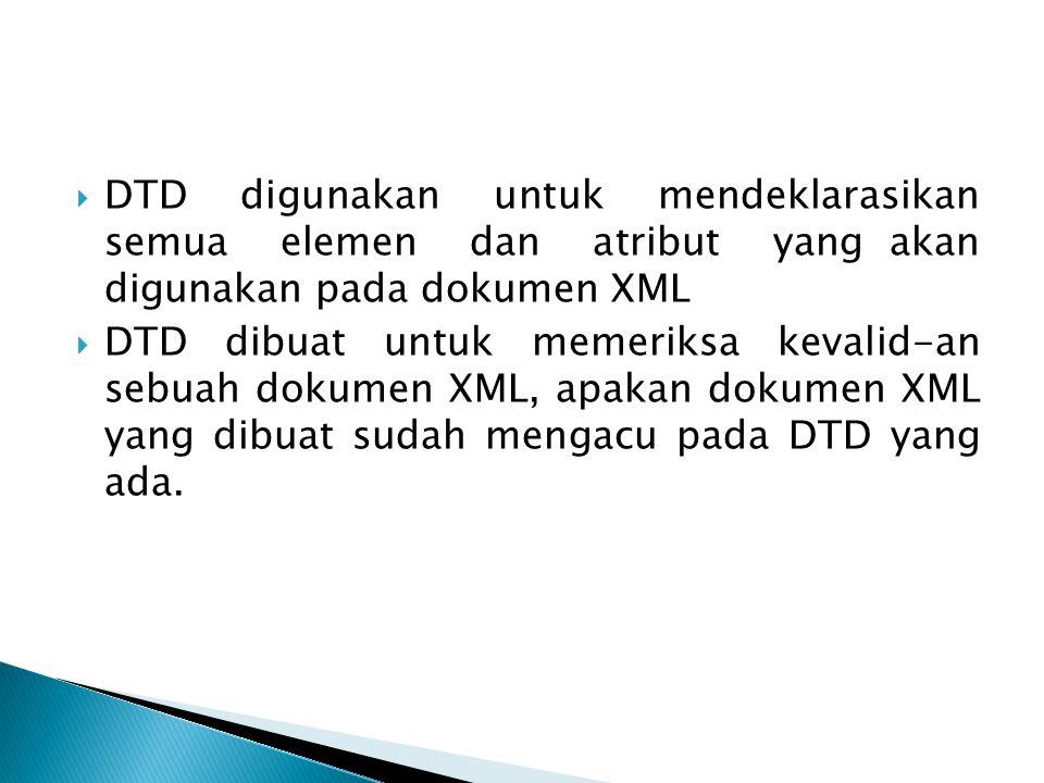 DTD digunakan untuk mendeklarasikan semua elemen dan atribut yang akan digunakan pada dokumen XML  DTD dibuat untuk memeriksa kevalid-an sebuah dok
