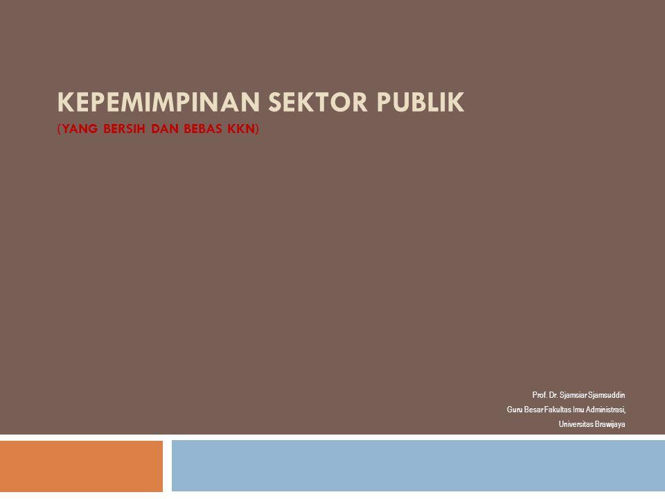 KEPEMIMPINAN SEKTOR PUBLIK (YANG BERSIH DAN BEBAS KKN) Prof. Dr. Sjamsiar Sjamsuddin Guru Besar Fakultas Imu Administrasi, Universitas Brawijaya