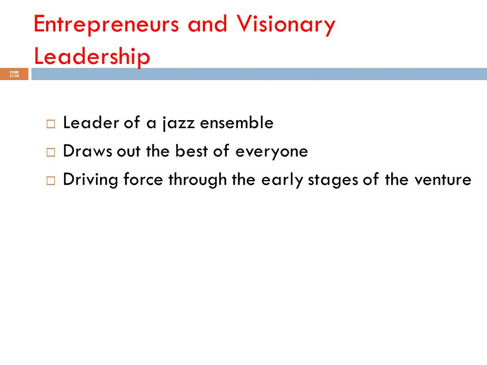 Entrepreneurs and Visionary Leadership FOM 11.10  Leader of a jazz ensemble  Draws out the best of everyone  Driving force through the early stages
