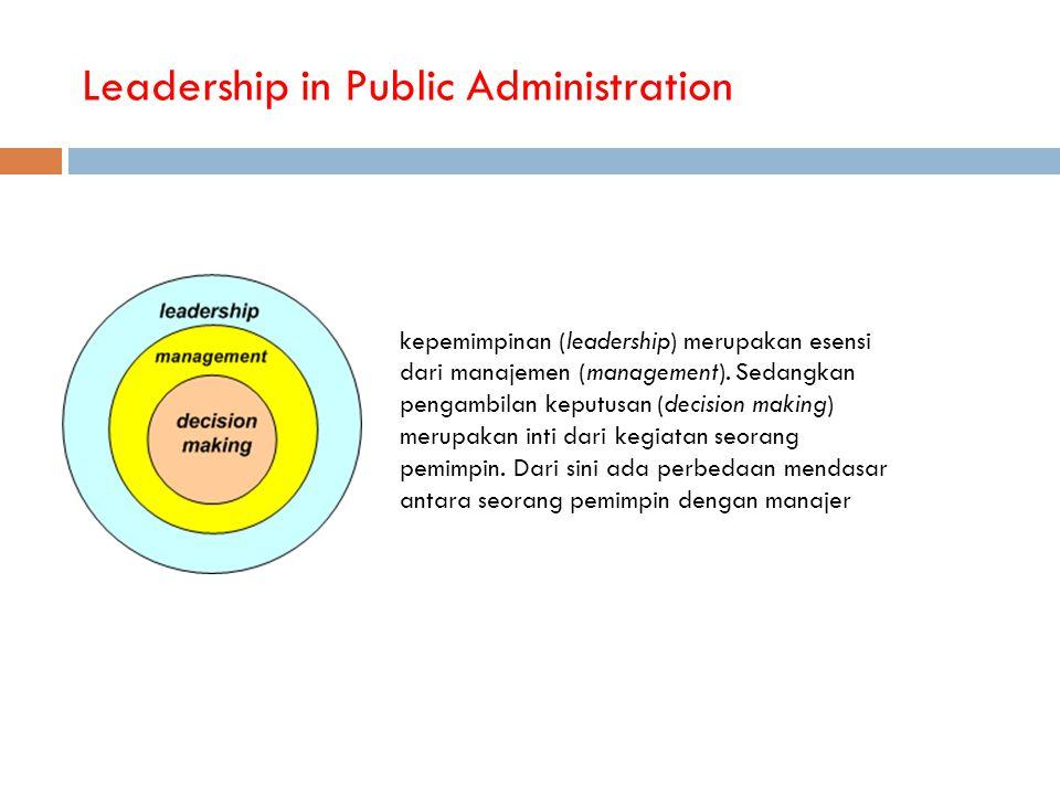 Leadership in Public Administration kepemimpinan (leadership) merupakan esensi dari manajemen (management). Sedangkan pengambilan keputusan (decision