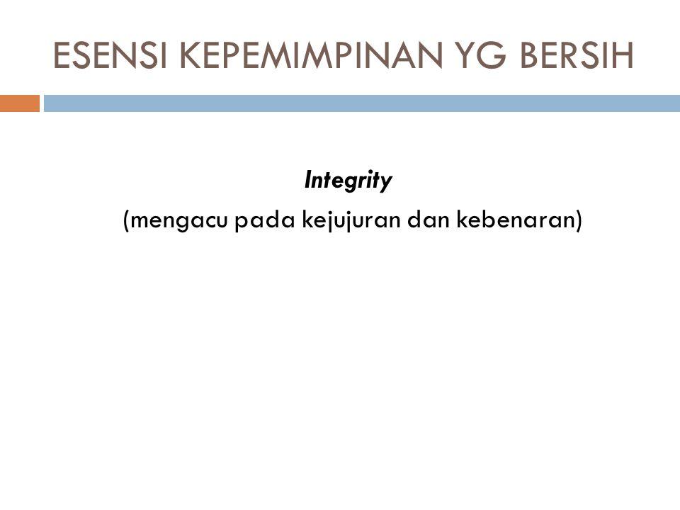 ESENSI KEPEMIMPINAN YG BERSIH Integrity (mengacu pada kejujuran dan kebenaran)
