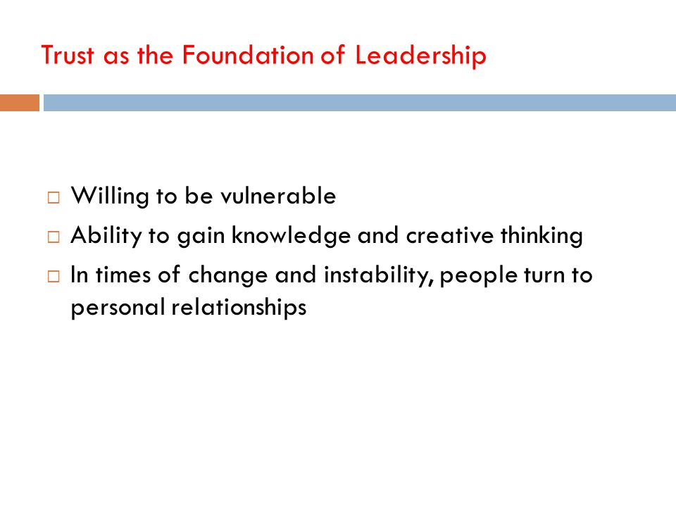 Trust as the Foundation of Leadership  Willing to be vulnerable  Ability to gain knowledge and creative thinking  In times of change and instabilit