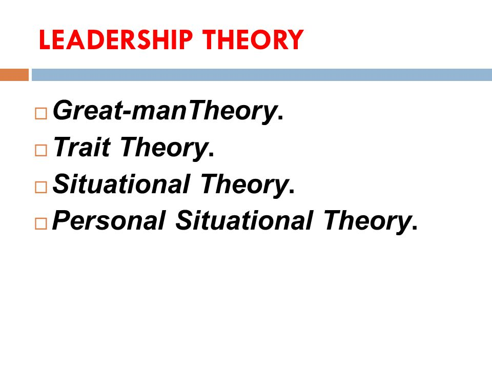 LEADERSHIP THEORY  Great-manTheory.  Trait Theory.  Situational Theory.  Personal Situational Theory.