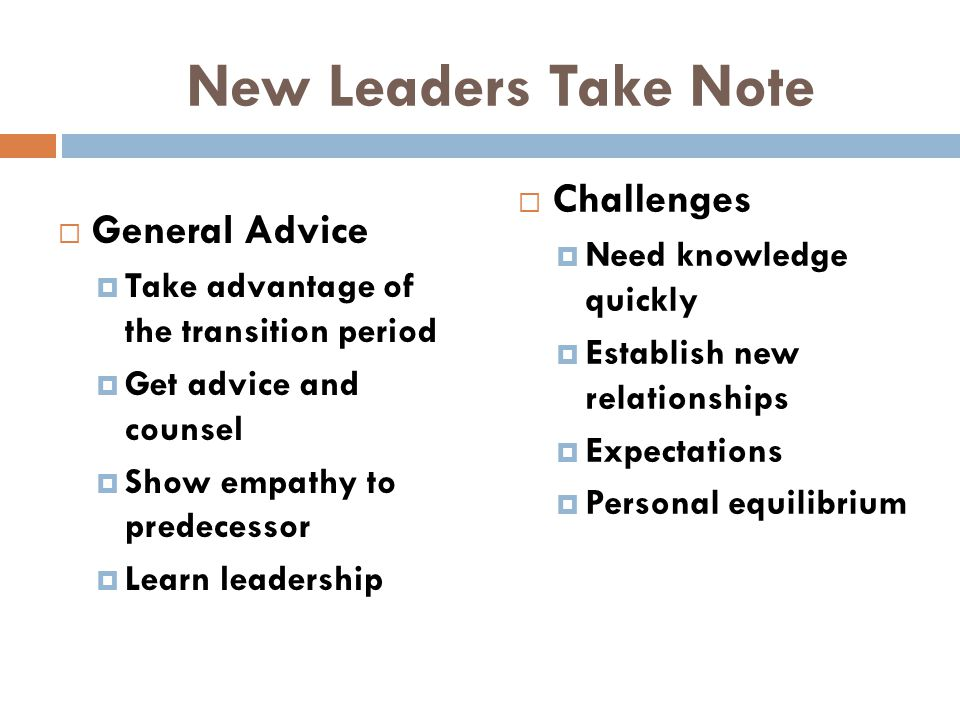New Leaders Take Note  General Advice  Take advantage of the transition period  Get advice and counsel  Show empathy to predecessor  Learn leader