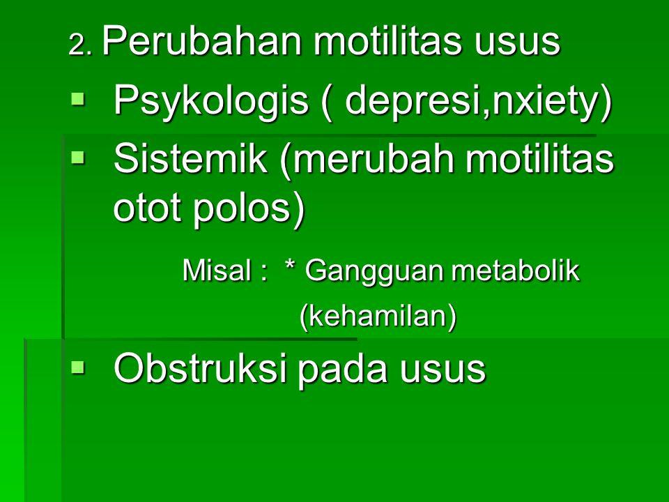 2. Perubahan motilitas usus  Psykologis ( depresi,nxiety)  Sistemik (merubah motilitas otot polos) Misal : * Gangguan metabolik Misal : * Gangguan m