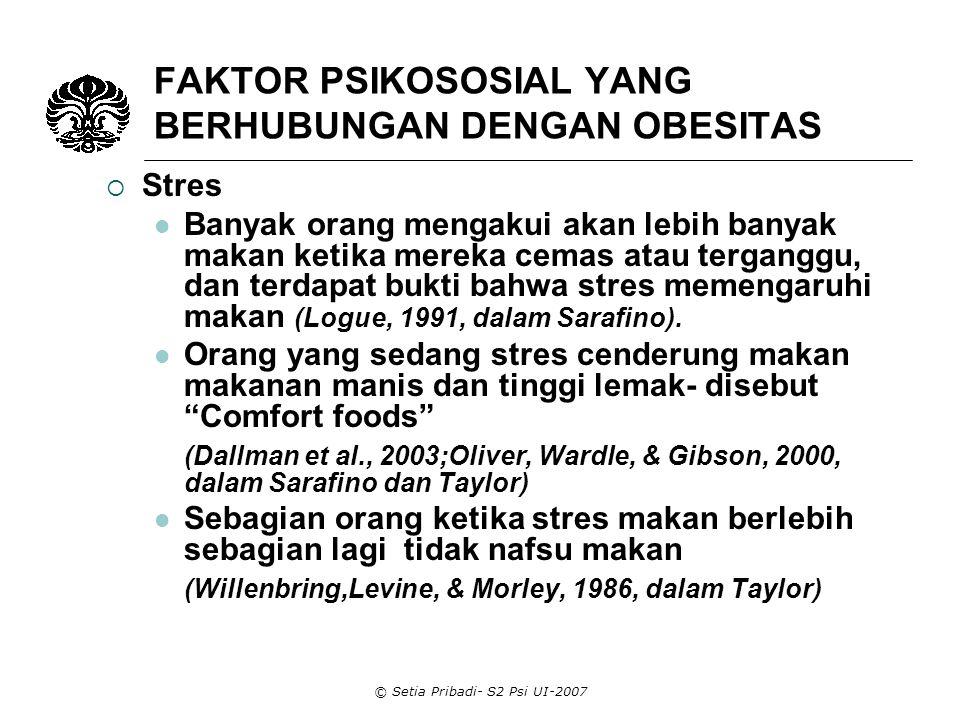 © Setia Pribadi- S2 Psi UI-2007 FAKTOR PSIKOSOSIAL YANG BERHUBUNGAN DENGAN OBESITAS  Stres (lanjutan) Pria menjadi tidak nafsu makan ketika stres, wanita akan lebih banyak makan (Grunberg & Straub, 1992, dalam Taylor) Pada individu yang melakukan diet dan membatasi makan, stres dapat menyebabkan mereka keluar dari kebiasaan tersebut atau disinhibit yang akan mengakibatkan makan berlebih (Herman & Polovy,1980; Ruderman,1986 dalam Sarafino) Stres dan ansietas dapat menyebabkan disinhibit dari orang yang melakukan diet dan dapat mengalahkan self control mereka yang berakibat makan berlebihan dan obesitas (Heatherton, Herman, & Polivy, 1991, 1992, dalam Taylor)