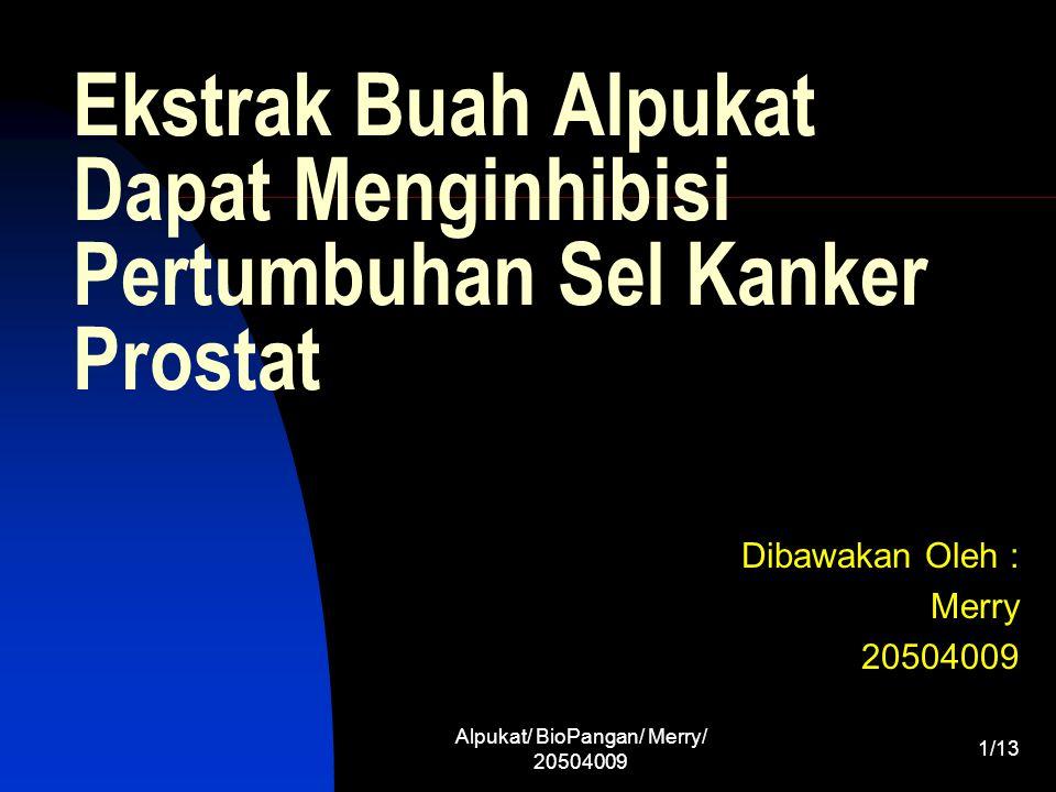 Alpukat/ BioPangan/ Merry/ 20504009 12/13 Kesimpulan Alpukat mengandung 5 karotenoid dan 2 tokoferol Karoten yang paling berlimpah adalah lutein ( 70 % dari total karoten ) Ekstrak alpukat lebih menginhibisi pertumbuhan sel kanker prostat jenis LNCaP