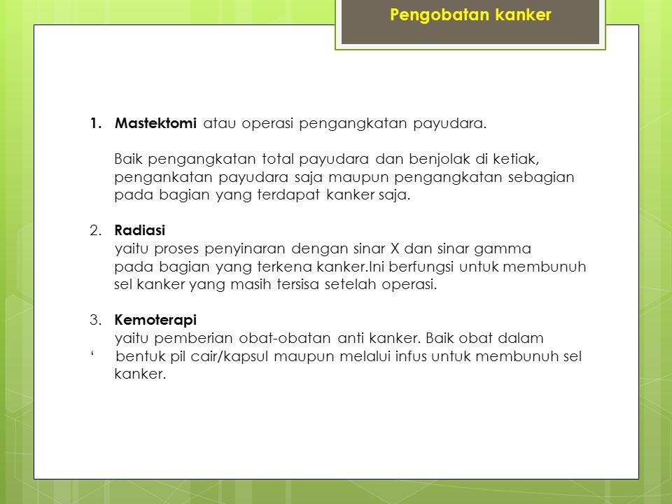1. Mastektomi atau operasi pengangkatan payudara. Baik pengangkatan total payudara dan benjolak di ketiak, pengankatan payudara saja maupun pengangkat