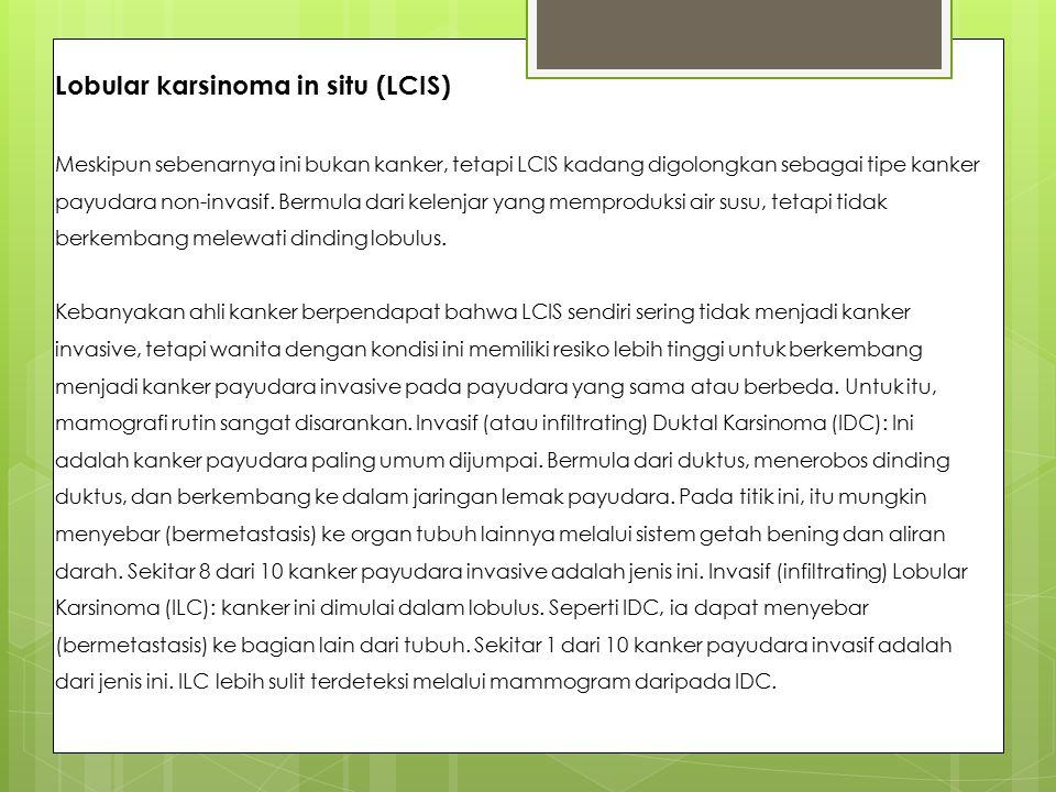 Lobular karsinoma in situ (LCIS) Meskipun sebenarnya ini bukan kanker, tetapi LCIS kadang digolongkan sebagai tipe kanker payudara non-invasif. Bermul