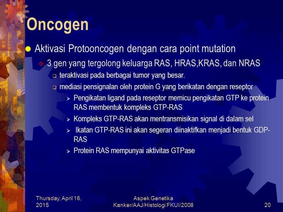 Thursday, April 16, 2015 Aspek Genetika Kanker/AAJ/Histologi FKUI/200820 Oncogen  Aktivasi Protooncogen dengan cara point mutation  3 gen yang tergo
