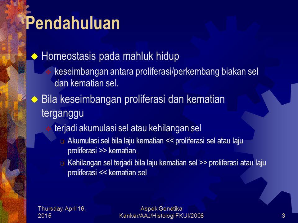Thursday, April 16, 2015 Aspek Genetika Kanker/AAJ/Histologi FKUI/20083 Pendahuluan  Homeostasis pada mahluk hidup  keseimbangan antara proliferasi/