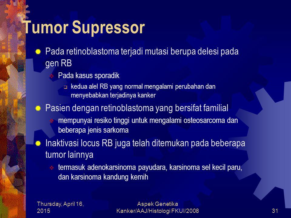 Thursday, April 16, 2015 Aspek Genetika Kanker/AAJ/Histologi FKUI/200831 Tumor Supressor  Pada retinoblastoma terjadi mutasi berupa delesi pada gen R