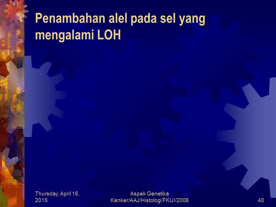 Thursday, April 16, 2015 Aspek Genetika Kanker/AAJ/Histologi FKUI/200840 Penambahan alel pada sel yang mengalami LOH