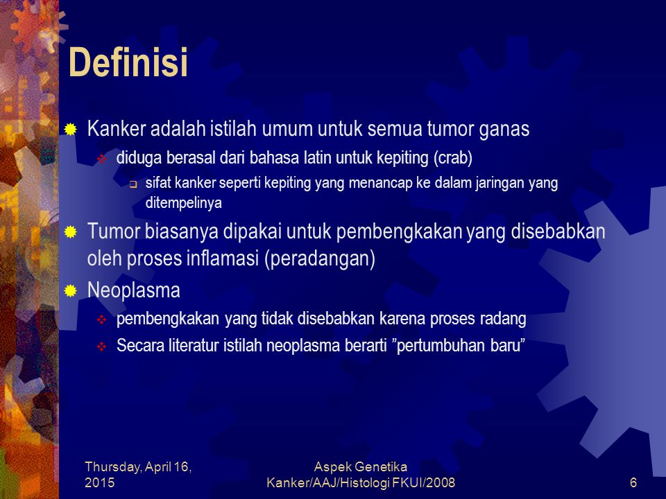 Thursday, April 16, 2015 Aspek Genetika Kanker/AAJ/Histologi FKUI/20087 Definisi  Oncology (Bhs Yunani berarti tumor)  ilmu yang mempelajari tumor atau neoplasma  Seorang oncologist Inggris mengatakan  Neoplasma adalah masa jaringan yang tidak normal, bertumbuh tak terkendali dan tidak terkontrol.  Pada kanker terjadi perubahan genetik yang diturunkan kepada sel-sel kanker turunannya