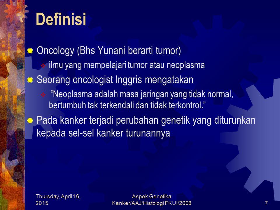 Thursday, April 16, 2015 Aspek Genetika Kanker/AAJ/Histologi FKUI/200838 Stabilitas Genomik  Instabilitas Kromosom  Penyebabnya  Replikasi terjadi pada tempat yang mempunyai telomerese yang telah memendek sehingga proliferasi sel berlangsung terus menerus  Ujung kromosom manusia diproteksi oleh sekuens berulang (TTAGGG)n dipertahankan oleh ensim RNA khusus yaitu telomerase Ensim ini terdapat pada sel-sel benih tetapi sudah tidak ada pada kebanyakan sel somatik  Panjang telomere ini berkurang 50-100 basepair pada setiap generatsi sel berikutnya, sehingga akhirnya sel ini kehilangan kemampuan untuk memperbanyak diri lagi dan mencapai stadium jenuh (senescence)  Pada sel yang mempunyai gen p53 atau Rb yang tidak berfungsi proses perbanyakan sel akan tetap berlangsung walaupun telomer telah menjadi sangat pendek akan menghasilkan sel-sel yang tidak stabil yang mudah mengalami mutasi