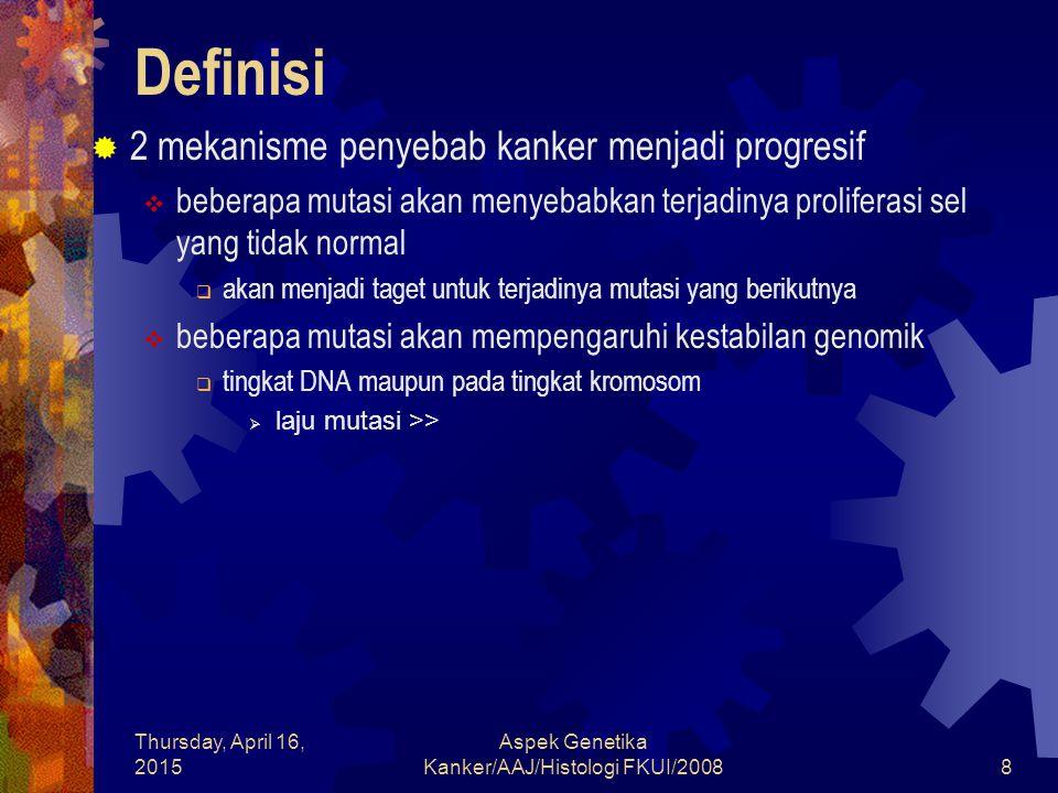 Thursday, April 16, 2015 Aspek Genetika Kanker/AAJ/Histologi FKUI/20089 Definisi  Ada 2 jalur mutasi yang akan mengarah ke arah perbanyakan sel yang tidak normal  Hiperaktif gen-gen stimulator  Mutasi pada salah satu dari dua kopi gen yang terdapat pada sel  Gen yang mengalami mutasi ini dikenal sebagai oncogen (Gr: onkos berarti tumor)  gen pasangan yang tidak mengalami mutasi dikenal sebagai protooncogen