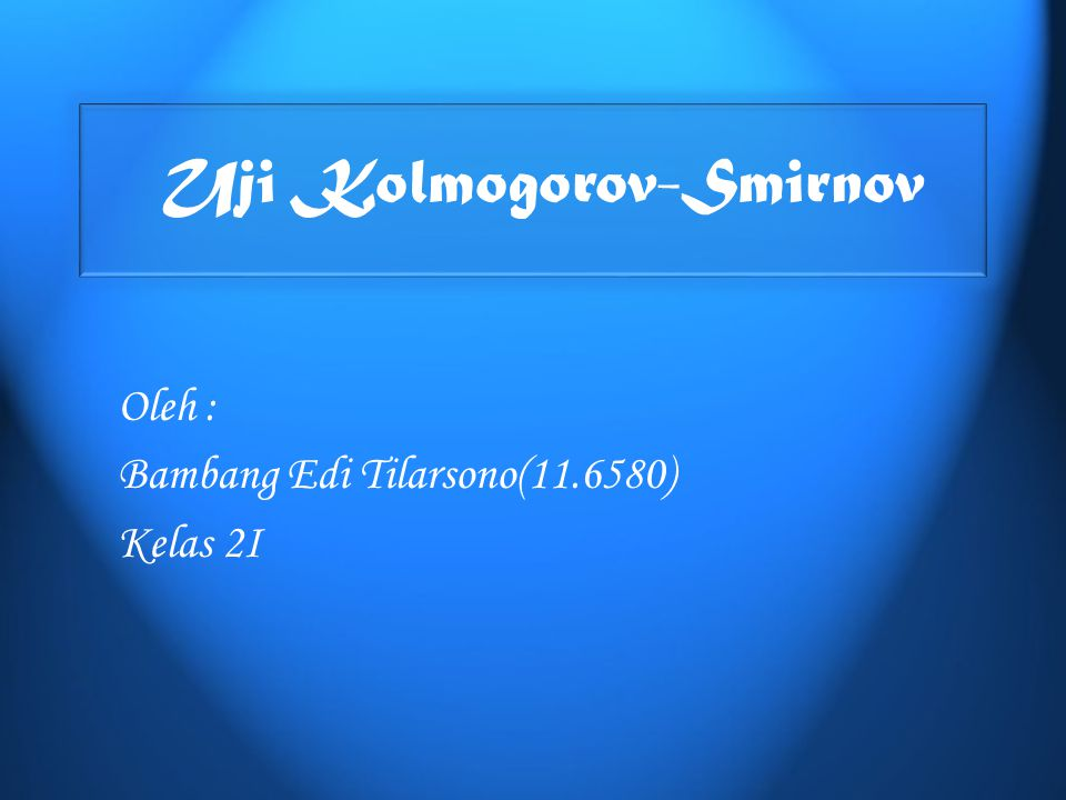 Uji Kolmogorov-Smirnov Oleh : Bambang Edi Tilarsono(11.6580) Kelas 2I