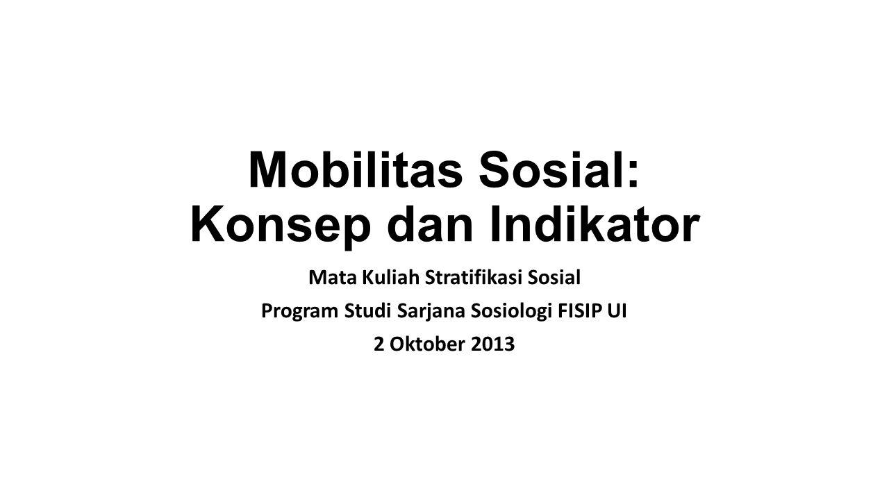 Mobilitas Sosial: Konsep dan Indikator Mata Kuliah Stratifikasi Sosial Program Studi Sarjana Sosiologi FISIP UI 2 Oktober 2013