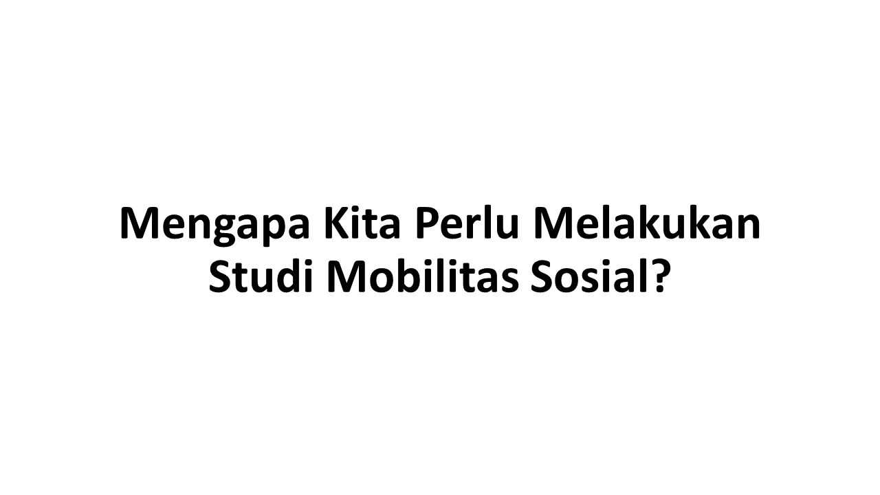 Mengapa Kita Perlu Melakukan Studi Mobilitas Sosial?