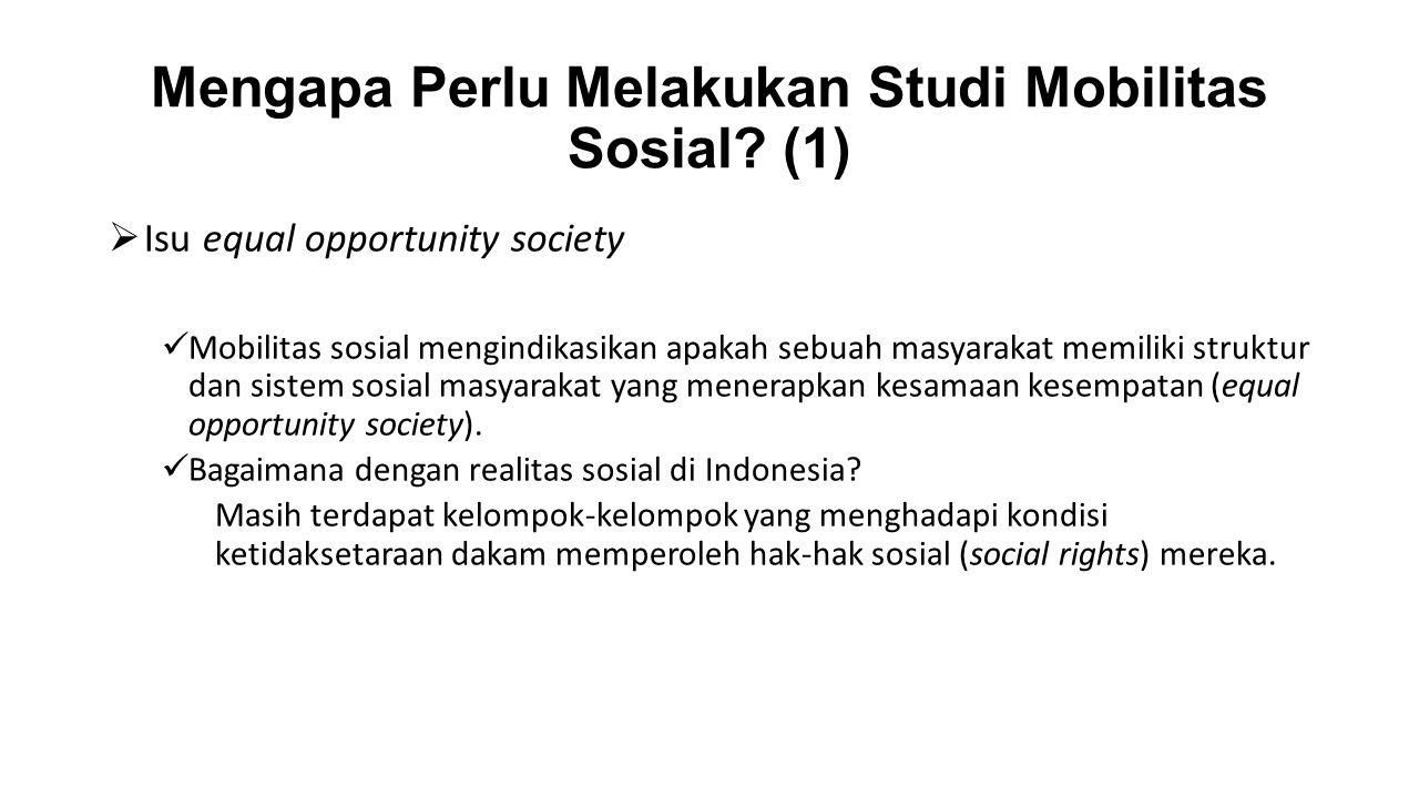 Mengapa Perlu Melakukan Studi Mobilitas Sosial? (1)  Isu equal opportunity society Mobilitas sosial mengindikasikan apakah sebuah masyarakat memiliki