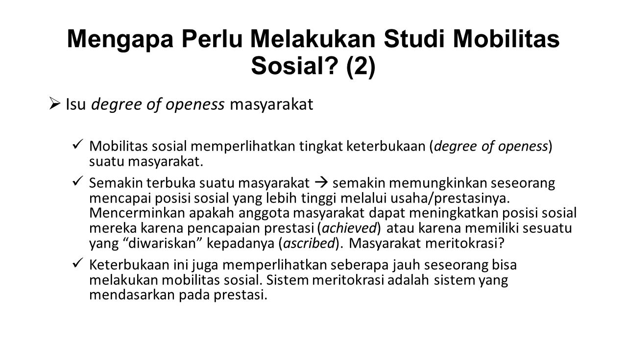 Mengapa Perlu Melakukan Studi Mobilitas Sosial? (2)  Isu degree of openess masyarakat Mobilitas sosial memperlihatkan tingkat keterbukaan (degree of