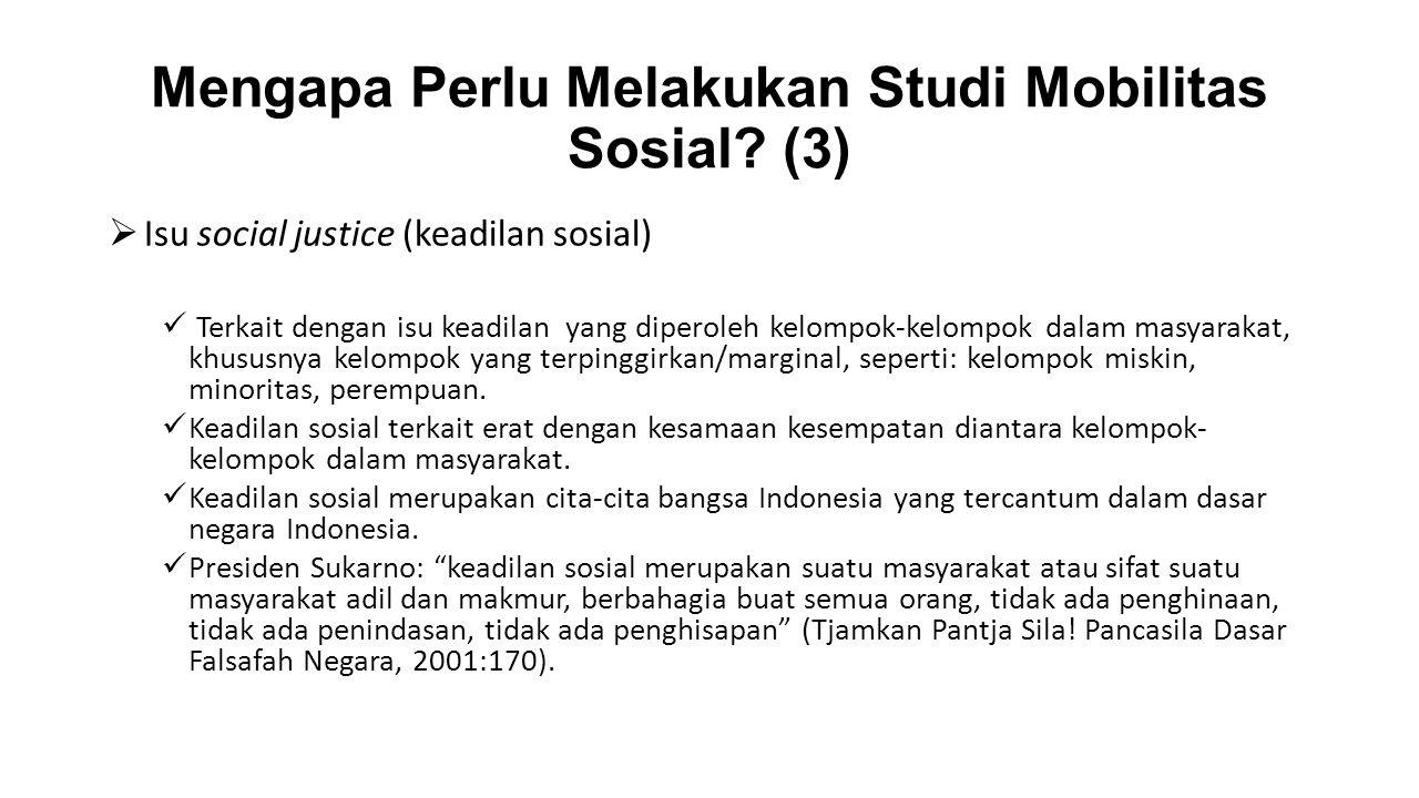 Mengapa Perlu Melakukan Studi Mobilitas Sosial? (3)  Isu social justice (keadilan sosial) Terkait dengan isu keadilan yang diperoleh kelompok-kelompo