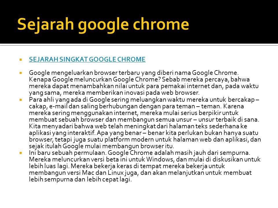  SEJARAH SINGKAT GOOGLE CHROME SEJARAH SINGKAT GOOGLE CHROME  Google mengeluarkan browser terbaru yang diberi nama Google Chrome. Kenapa Google melu