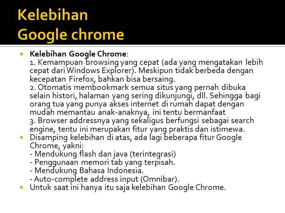  Kelebihan Google Chrome: 1. Kemampuan browsing yang cepat (ada yang mengatakan lebih cepat dari Windows Explorer). Meskipun tidak berbeda dengan kec