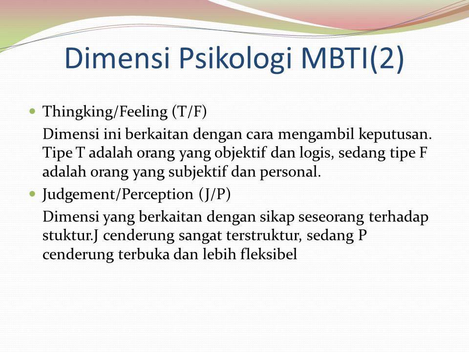 Dimensi Psikologi MBTI(2) Thingking/Feeling (T/F) Dimensi ini berkaitan dengan cara mengambil keputusan. Tipe T adalah orang yang objektif dan logis,