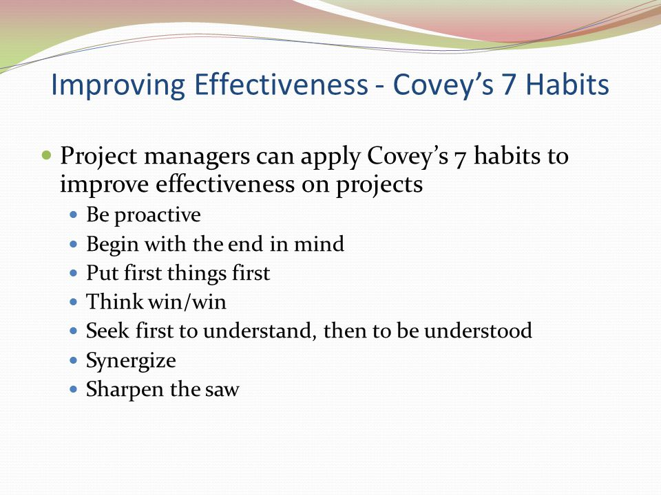 Improving Effectiveness - Covey's 7 Habits Project managers can apply Covey's 7 habits to improve effectiveness on projects Be proactive Begin with th