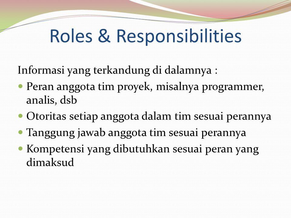 Roles & Responsibilities Informasi yang terkandung di dalamnya : Peran anggota tim proyek, misalnya programmer, analis, dsb Otoritas setiap anggota dalam tim sesuai perannya Tanggung jawab anggota tim sesuai perannya Kompetensi yang dibutuhkan sesuai peran yang dimaksud