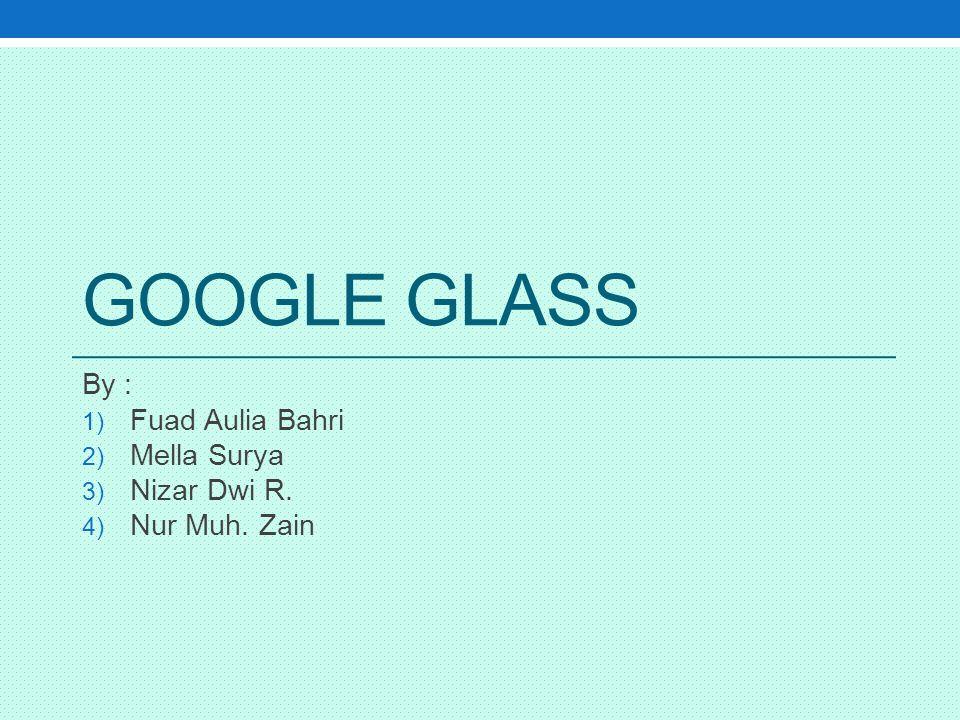 GOOGLE GLASS By : 1) Fuad Aulia Bahri 2) Mella Surya 3) Nizar Dwi R. 4) Nur Muh. Zain