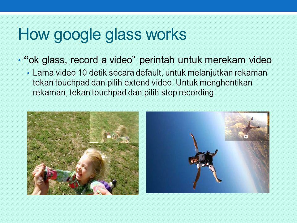 How google glass works ok glass, record a video perintah untuk merekam video Lama video 10 detik secara default, untuk melanjutkan rekaman tekan touchpad dan pilih extend video.