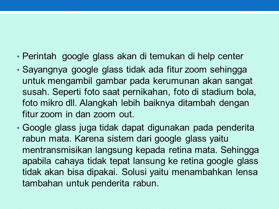 Perintah google glass akan di temukan di help center Sayangnya google glass tidak ada fitur zoom sehingga untuk mengambil gambar pada kerumunan akan sangat susah.