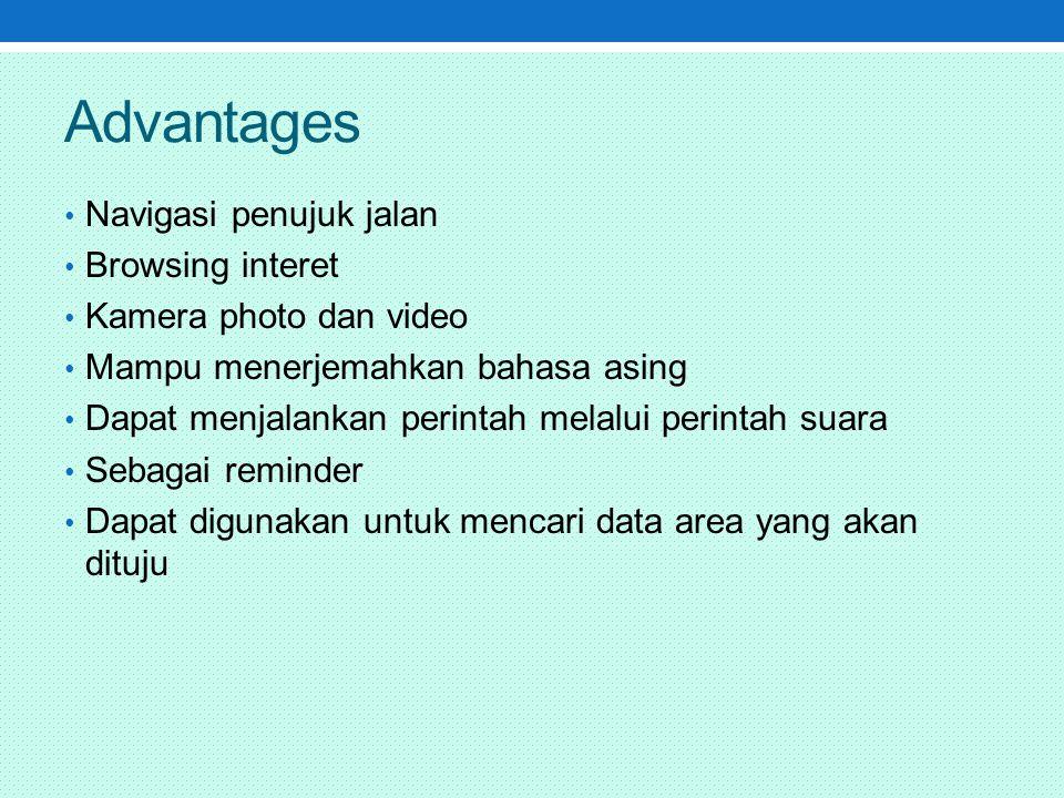 Advantages Navigasi penujuk jalan Browsing interet Kamera photo dan video Mampu menerjemahkan bahasa asing Dapat menjalankan perintah melalui perintah suara Sebagai reminder Dapat digunakan untuk mencari data area yang akan dituju
