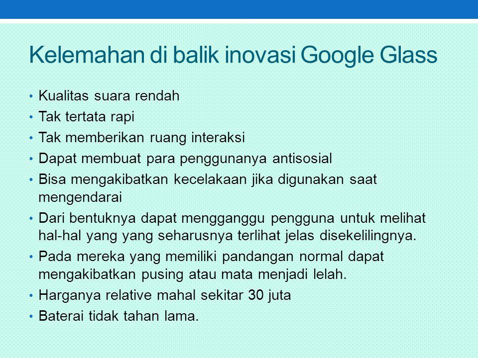 Kelemahan di balik inovasi Google Glass Kualitas suara rendah Tak tertata rapi Tak memberikan ruang interaksi Dapat membuat para penggunanya antisosial Bisa mengakibatkan kecelakaan jika digunakan saat mengendarai Dari bentuknya dapat mengganggu pengguna untuk melihat hal-hal yang yang seharusnya terlihat jelas disekelilingnya.