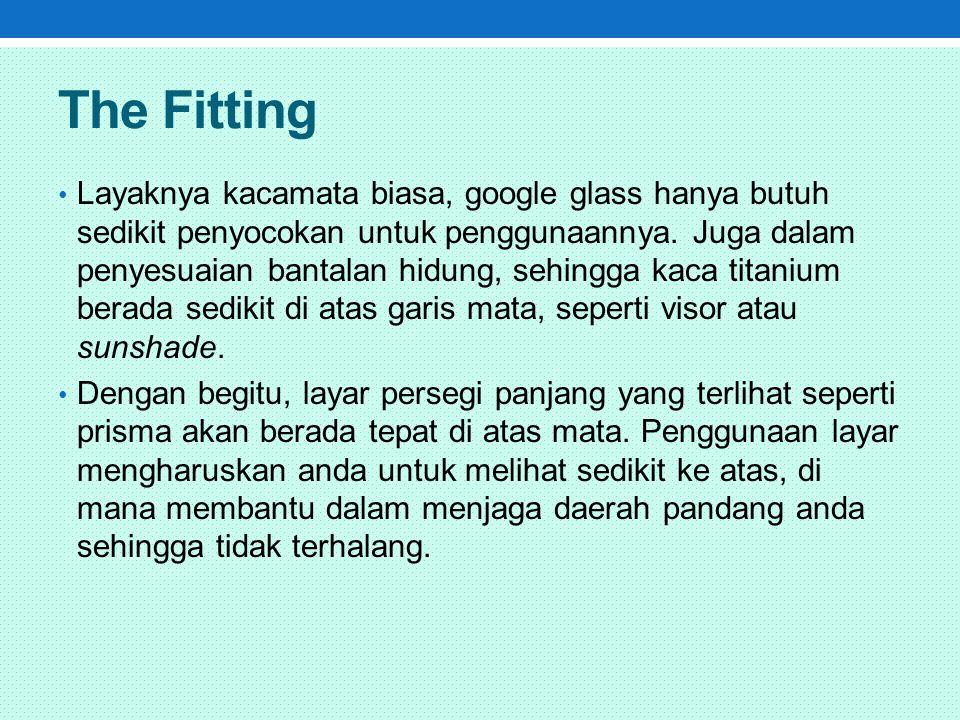 The Fitting Layaknya kacamata biasa, google glass hanya butuh sedikit penyocokan untuk penggunaannya.