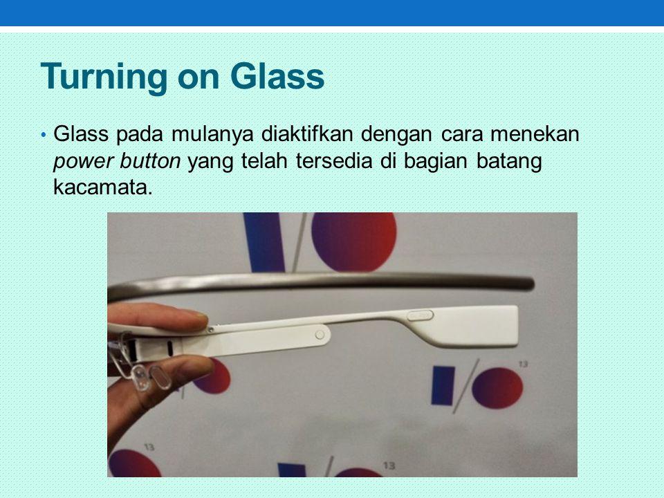 Saat glass tidak digunakan maka dia akan berada pada mode sleep, dan anda dapat membangunkannya dengan dengan memberinya isyarat yang mudah.