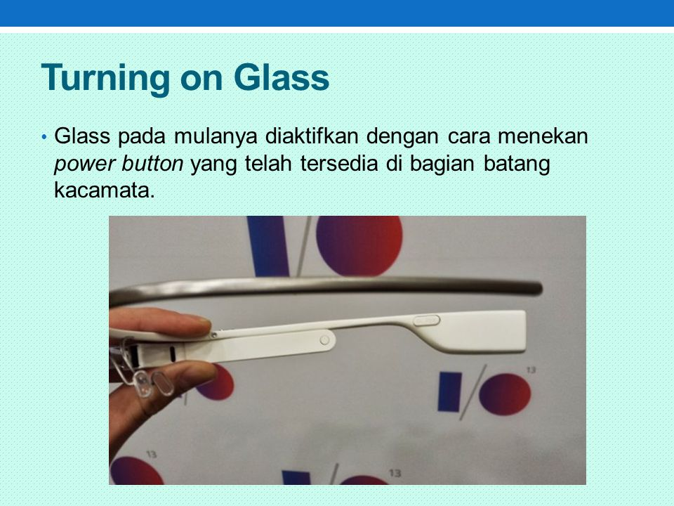 Turning on Glass Glass pada mulanya diaktifkan dengan cara menekan power button yang telah tersedia di bagian batang kacamata.