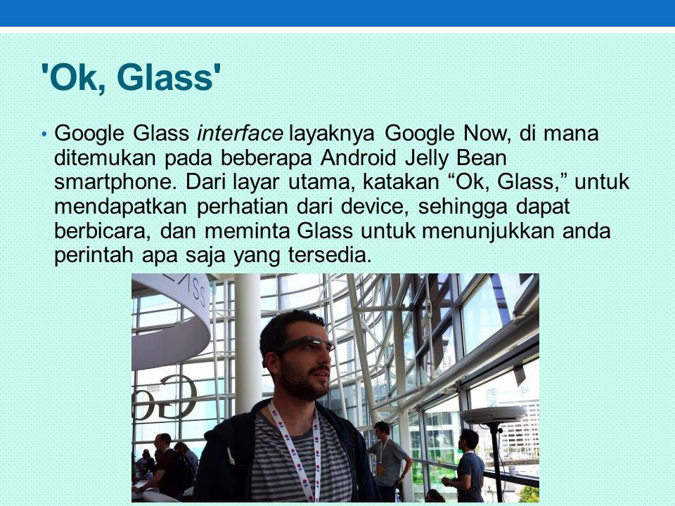 Ok, Glass Google Glass interface layaknya Google Now, di mana ditemukan pada beberapa Android Jelly Bean smartphone.