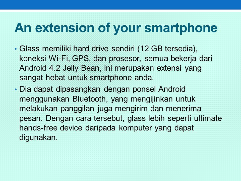 An extension of your smartphone Glass memiliki hard drive sendiri (12 GB tersedia), koneksi Wi-Fi, GPS, dan prosesor, semua bekerja dari Android 4.2 Jelly Bean, ini merupakan extensi yang sangat hebat untuk smartphone anda.