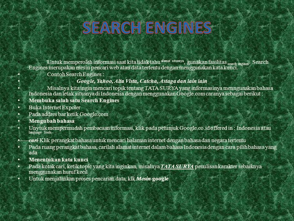 Untuk memperoleh informasi saat kita tidak tahu alamat situsnya, gunakan fasilitas search engines. Search Engines merupakan mesin pencari web atau dat