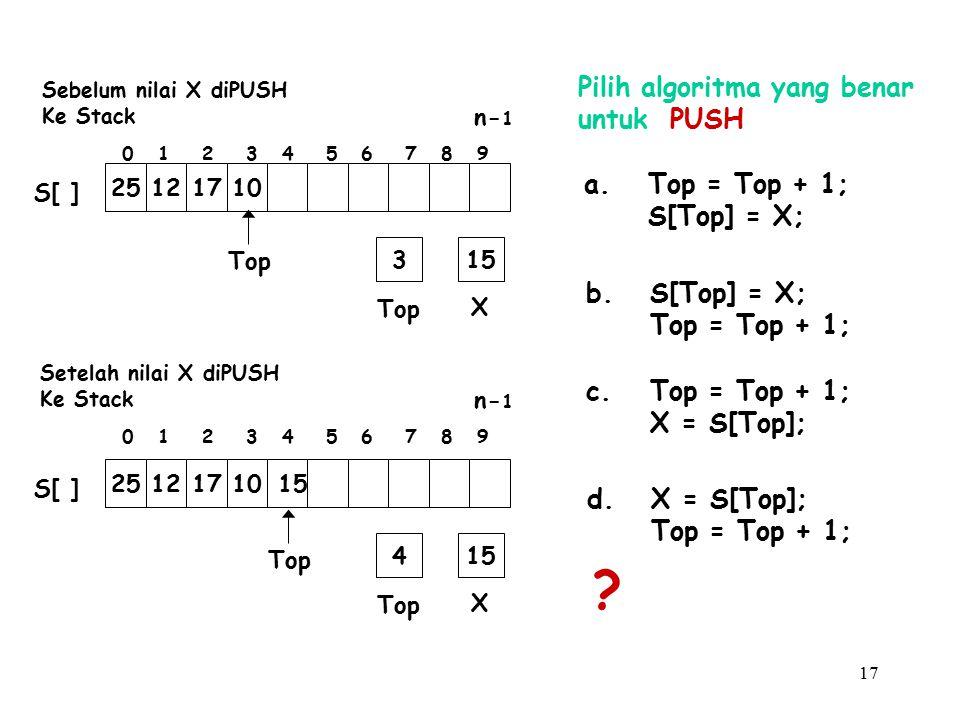 17 Pilih algoritma yang benar untuk PUSH a.Top = Top + 1; S[Top] = X; b.S[Top] = X; Top = Top + 1; c.Top = Top + 1; X = S[Top]; d.X = S[Top]; Top = To
