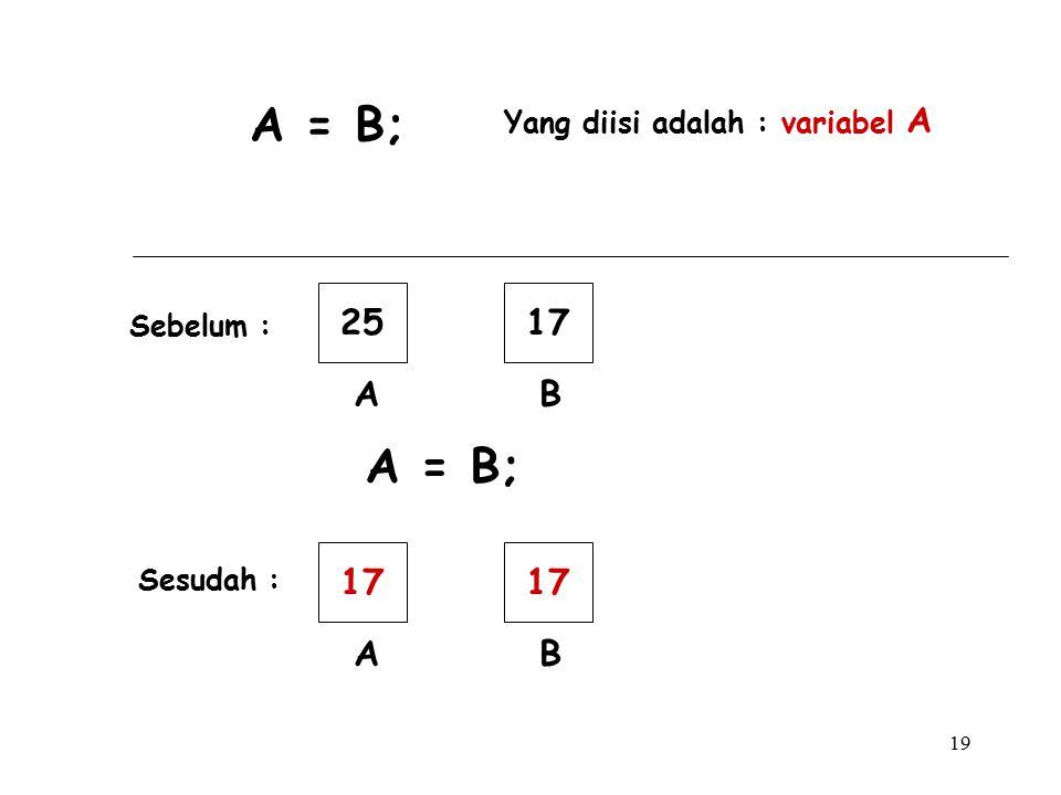 19 A = B; Yang diisi adalah : variabel A 25 A 17 B A = B; 17 A B Sebelum : Sesudah :