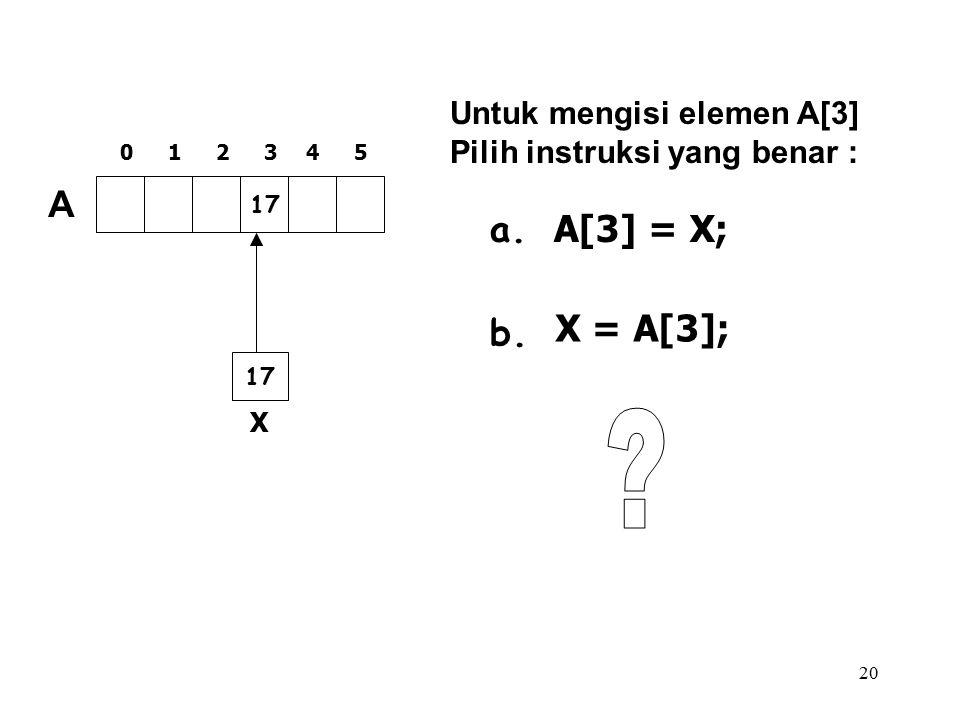 20 17 A 012345 Untuk mengisi elemen A[3] Pilih instruksi yang benar : a. b. A[3] = X; X X = A[3];