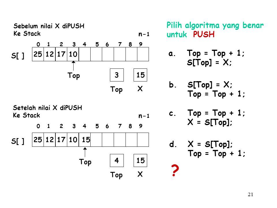 21 Pilih algoritma yang benar untuk PUSH a.Top = Top + 1; S[Top] = X; b.S[Top] = X; Top = Top + 1; c.Top = Top + 1; X = S[Top]; d.X = S[Top]; Top = To