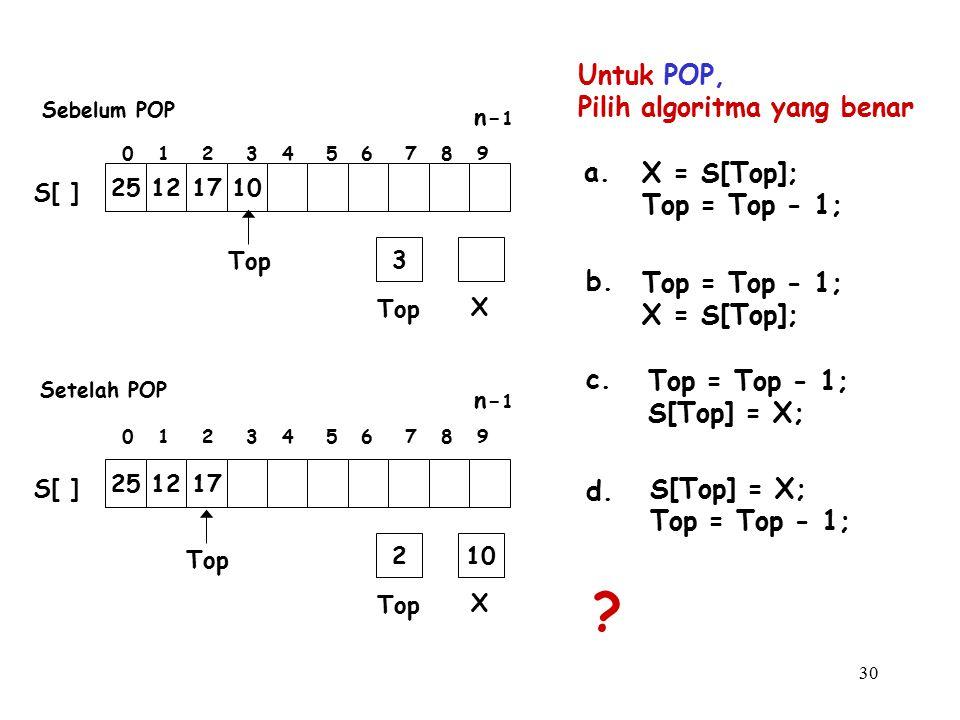 30 Untuk POP, Pilih algoritma yang benar a. Top = Top - 1; S[Top] = X; b. S[Top] = X; Top = Top - 1; c. Top = Top - 1; X = S[Top]; d. X = S[Top]; Top