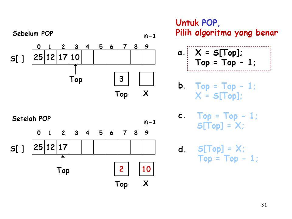 31 Untuk POP, Pilih algoritma yang benar a. Top = Top - 1; S[Top] = X; b. S[Top] = X; Top = Top - 1; c. Top = Top - 1; X = S[Top]; d. X = S[Top]; Top