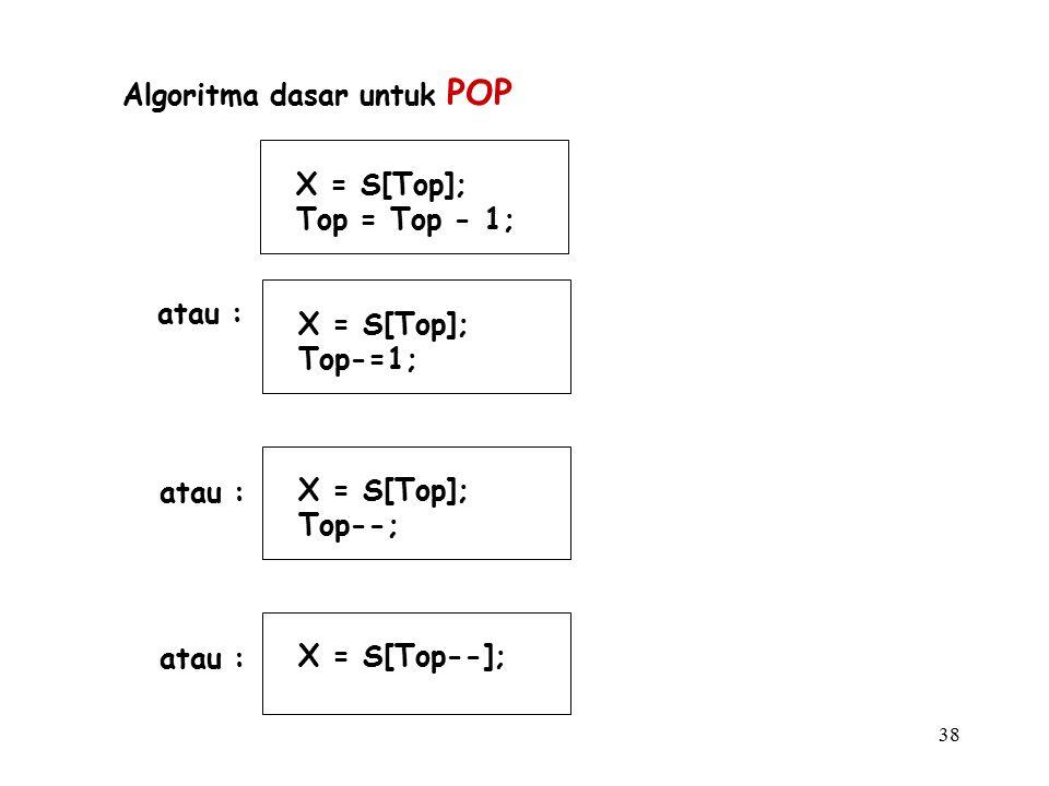 38 Algoritma dasar untuk POP X = S[Top]; Top = Top - 1; atau : X = S[Top]; Top-=1; X = S[Top]; Top--; X = S[Top--];