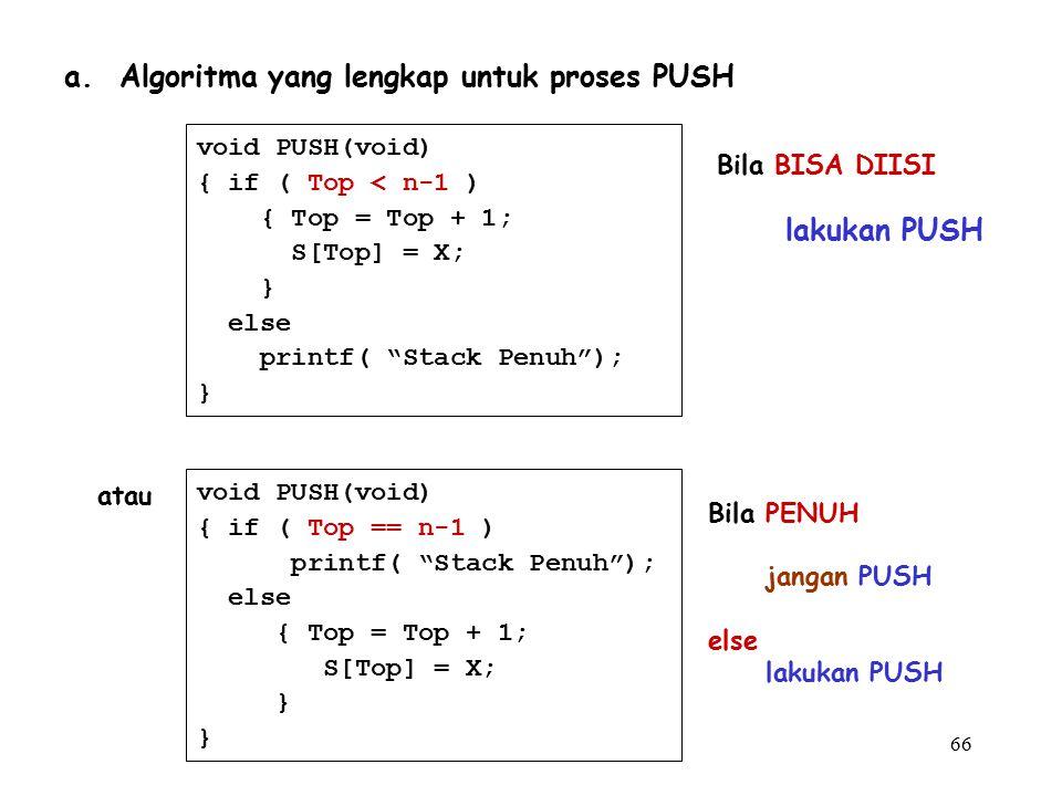 """66 a. Algoritma yang lengkap untuk proses PUSH void PUSH(void) { if ( Top < n-1 ) { Top = Top + 1; S[Top] = X; } else printf( """"Stack Penuh""""); } void P"""